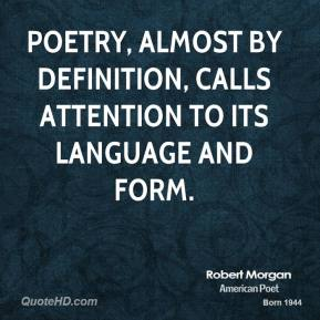 Robert Morgan - Poetry, almost by definition, calls attention to its language and form.