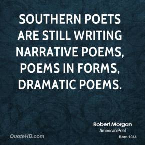Robert Morgan - Southern poets are still writing narrative poems, poems in forms, dramatic poems.
