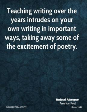 Robert Morgan - Teaching writing over the years intrudes on your own writing in important ways, taking away some of the excitement of poetry.