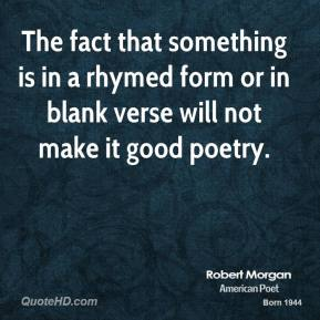 Robert Morgan - The fact that something is in a rhymed form or in blank verse will not make it good poetry.