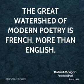 Robert Morgan - The great watershed of modern poetry is French, more than English.