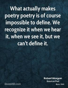 Robert Morgan - What actually makes poetry poetry is of course impossible to define. We recognize it when we hear it, when we see it, but we can't define it.