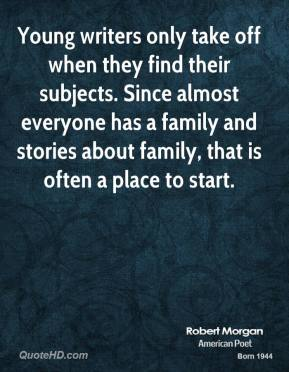 Young writers only take off when they find their subjects. Since almost everyone has a family and stories about family, that is often a place to start.