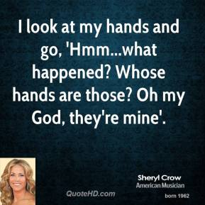 I look at my hands and go, 'Hmm...what happened? Whose hands are those? Oh my God, they're mine'.