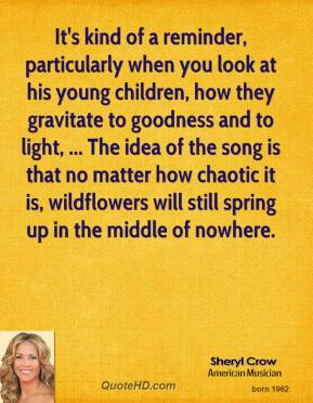 It's kind of a reminder, particularly when you look at his young children, how they gravitate to goodness and to light, ... The idea of the song is that no matter how chaotic it is, wildflowers will still spring up in the middle of nowhere.