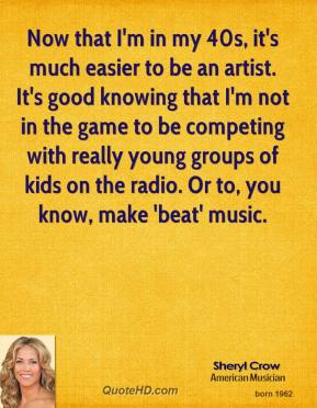 Sheryl Crow  - Now that I'm in my 40s, it's much easier to be an artist. It's good knowing that I'm not in the game to be competing with really young groups of kids on the radio. Or to, you know, make 'beat' music.