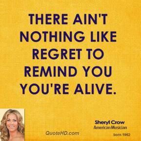 Sheryl Crow  - There ain't nothing like regret to remind you you're alive.