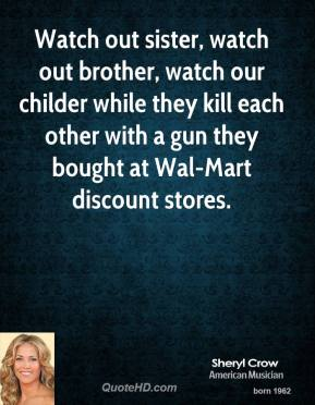 Watch out sister, watch out brother, watch our childer while they kill each other with a gun they bought at Wal-Mart discount stores.