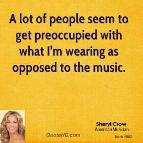Sheryl Crow - A lot of people seem to get preoccupied with what I'm wearing as opposed to the music.