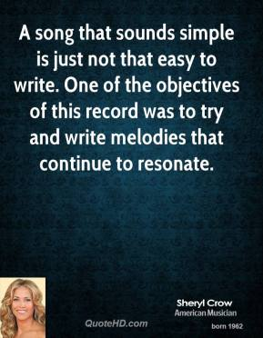 Sheryl Crow - A song that sounds simple is just not that easy to write. One of the objectives of this record was to try and write melodies that continue to resonate.
