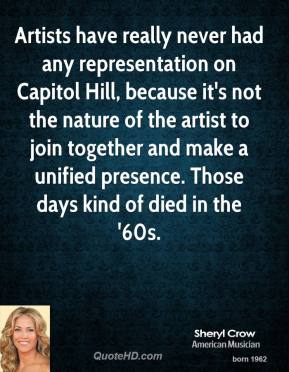 Sheryl Crow - Artists have really never had any representation on Capitol Hill, because it's not the nature of the artist to join together and make a unified presence. Those days kind of died in the '60s.