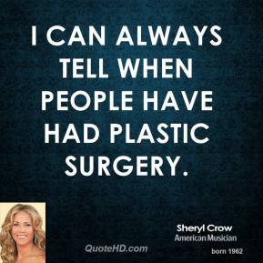Sheryl Crow - I can always tell when people have had plastic surgery.