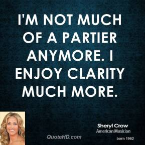 Sheryl Crow - I'm not much of a partier anymore. I enjoy clarity much more.