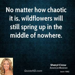 Sheryl Crow - No matter how chaotic it is, wildflowers will still spring up in the middle of nowhere.