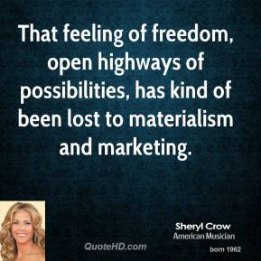 Sheryl Crow - That feeling of freedom, open highways of possibilities, has kind of been lost to materialism and marketing.