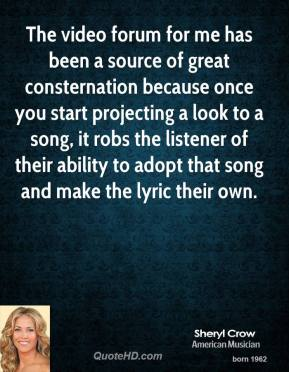 Sheryl Crow - The video forum for me has been a source of great consternation because once you start projecting a look to a song, it robs the listener of their ability to adopt that song and make the lyric their own.