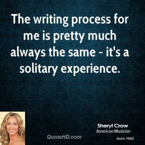 Sheryl Crow - The writing process for me is pretty much always the same - it's a solitary experience.