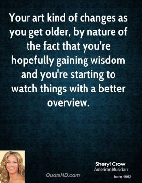 Sheryl Crow - Your art kind of changes as you get older, by nature of the fact that you're hopefully gaining wisdom and you're starting to watch things with a better overview.
