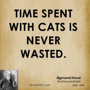 Sigmund Freud - Time spent with cats is never wasted.