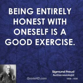 Sigmund Freud - Being entirely honest with oneself is a good exercise.