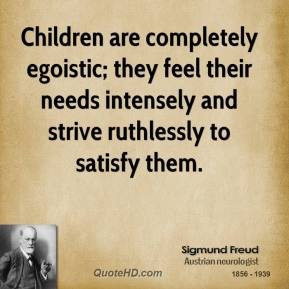 Sigmund Freud - Children are completely egoistic; they feel their needs intensely and strive ruthlessly to satisfy them.