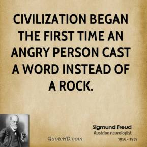 Sigmund Freud - Civilization began the first time an angry person cast a word instead of a rock.
