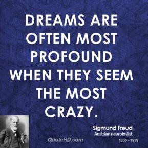 Sigmund Freud - Dreams are often most profound when they seem the most crazy.