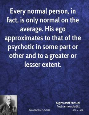 Every normal person, in fact, is only normal on the average. His ego approximates to that of the psychotic in some part or other and to a greater or lesser extent.
