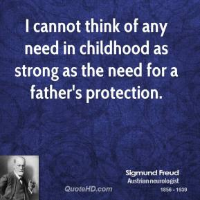 I cannot think of any need in childhood as strong as the need for a father's protection.