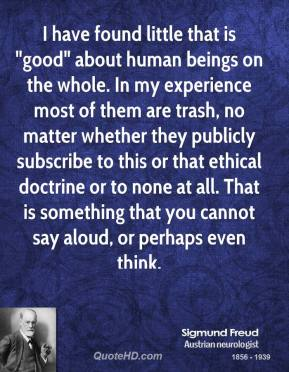 """Sigmund Freud - I have found little that is """"good"""" about human beings on the whole. In my experience most of them are trash, no matter whether they publicly subscribe to this or that ethical doctrine or to none at all. That is something that you cannot say aloud, or perhaps even think."""