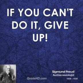 Sigmund Freud - If you can't do it, give up!