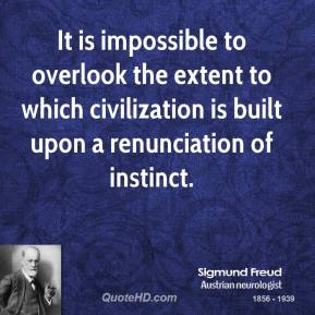 Sigmund Freud - It is impossible to overlook the extent to which civilization is built upon a renunciation of instinct.