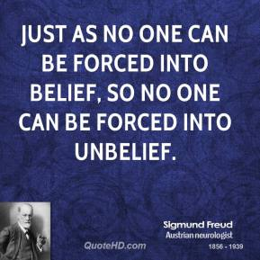 Sigmund Freud - Just as no one can be forced into belief, so no one can be forced into unbelief.