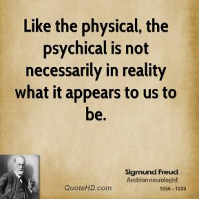 Like the physical, the psychical is not necessarily in reality what it appears to us to be.