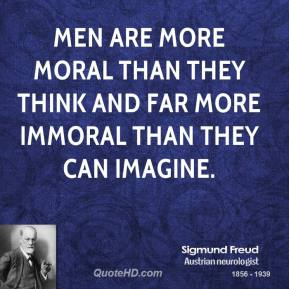 Sigmund Freud - Men are more moral than they think and far more immoral than they can imagine.