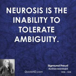 Sigmund Freud - Neurosis is the inability to tolerate ambiguity.