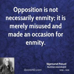 Sigmund Freud - Opposition is not necessarily enmity; it is merely misused and made an occasion for enmity.