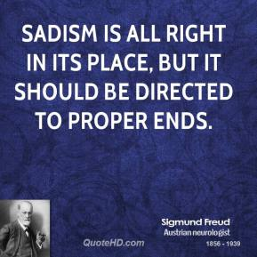 Sadism is all right in its place, but it should be directed to proper ends.