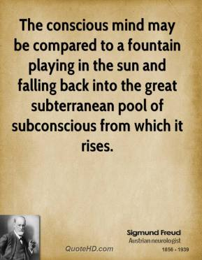 The conscious mind may be compared to a fountain playing in the sun and falling back into the great subterranean pool of subconscious from which it rises.