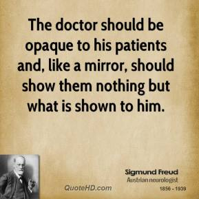 Sigmund Freud - The doctor should be opaque to his patients and, like a mirror, should show them nothing but what is shown to him.
