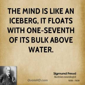 Sigmund Freud - The mind is like an iceberg, it floats with one-seventh of its bulk above water.
