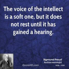 Sigmund Freud - The voice of the intellect is a soft one, but it does not rest until it has gained a hearing.