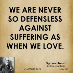 We are never so defensless against suffering as when we love.