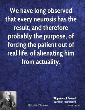 We have long observed that every neurosis has the result, and therefore probably the purpose, of forcing the patient out of real life, of alienating him from actuality.