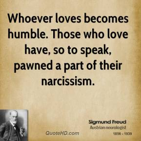 Whoever loves becomes humble. Those who love have, so to speak, pawned a part of their narcissism.