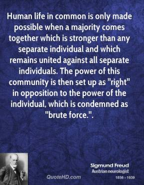 Human life in common is only made possible when a majority comes together which is stronger than any separate individual and which remains united against all separate individuals. The power of this community is then set up as ''right'' in opposition to the power of the individual, which is condemned as ''brute force.''.