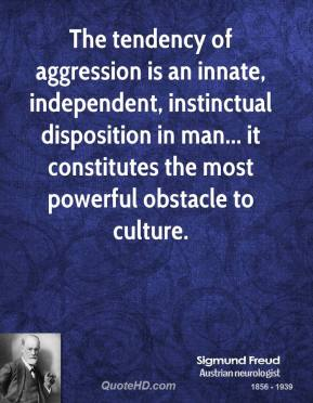 Sigmund Freud  - The tendency of aggression is an innate, independent, instinctual disposition in man... it constitutes the most powerful obstacle to culture.