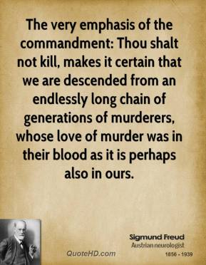 Sigmund Freud  - The very emphasis of the commandment: Thou shalt not kill, makes it certain that we are descended from an endlessly long chain of generations of murderers, whose love of murder was in their blood as it is perhaps also in ours.