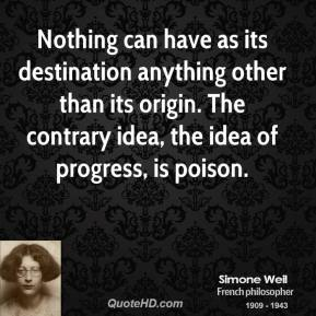 Nothing can have as its destination anything other than its origin. The contrary idea, the idea of progress, is poison.