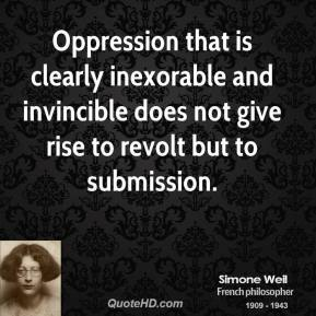Simone Weil - Oppression that is clearly inexorable and invincible does not give rise to revolt but to submission.